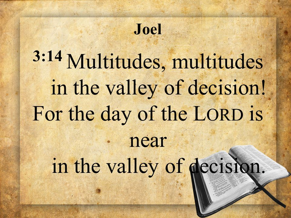 Joel 3:14 Multitudes, multitudes in the valley of decision! For the day of the L ORD is near in the valley of decision.