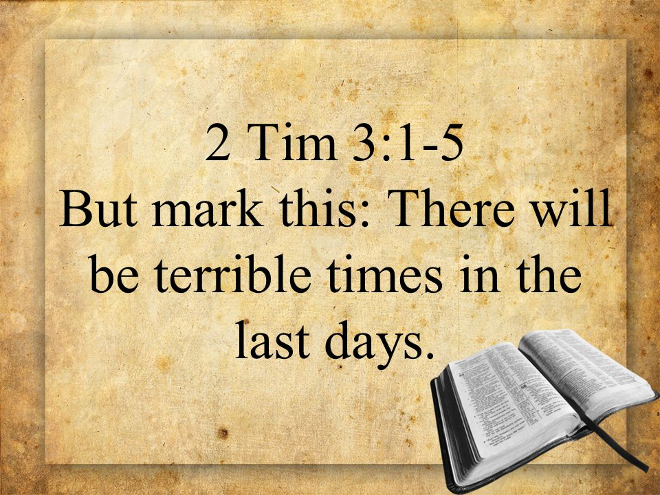2 Tim 3:1-5 But mark this: There will be terrible times in the last days.