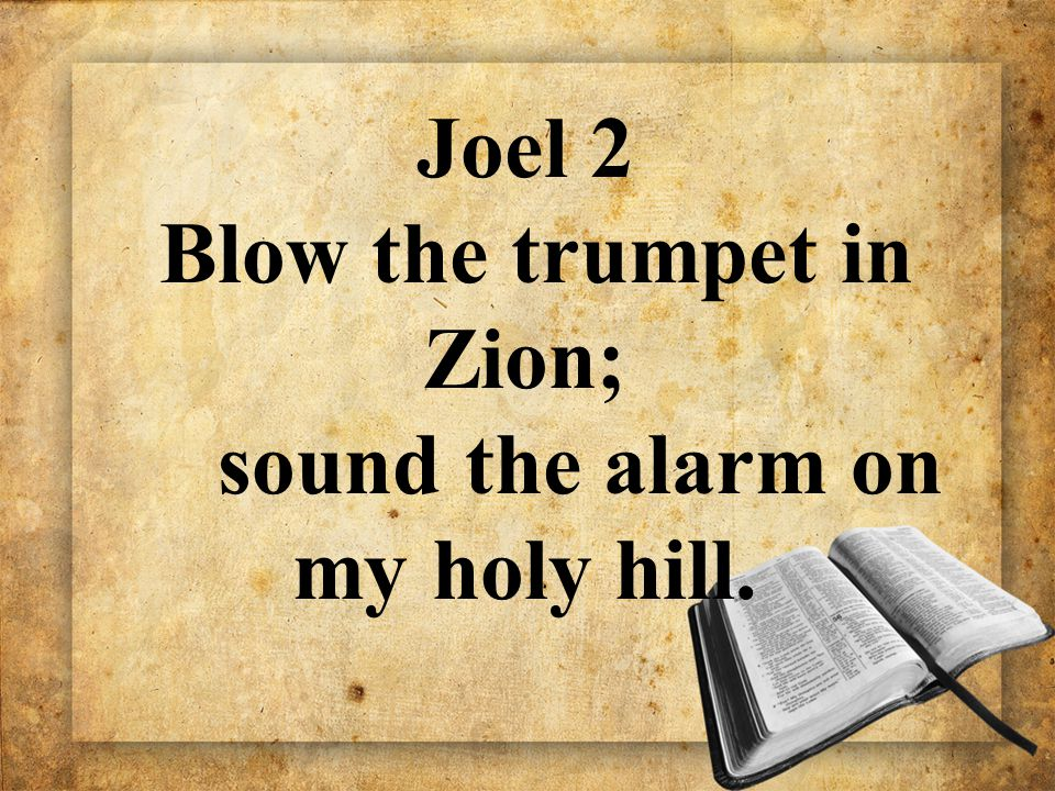 Joel 2 Blow the trumpet in Zion; sound the alarm on my holy hill.