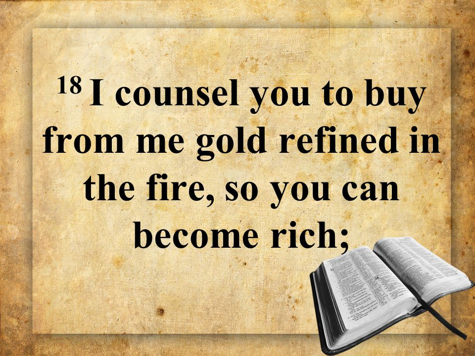 18 I counsel you to buy from me gold refined in the fire, so you can become rich;