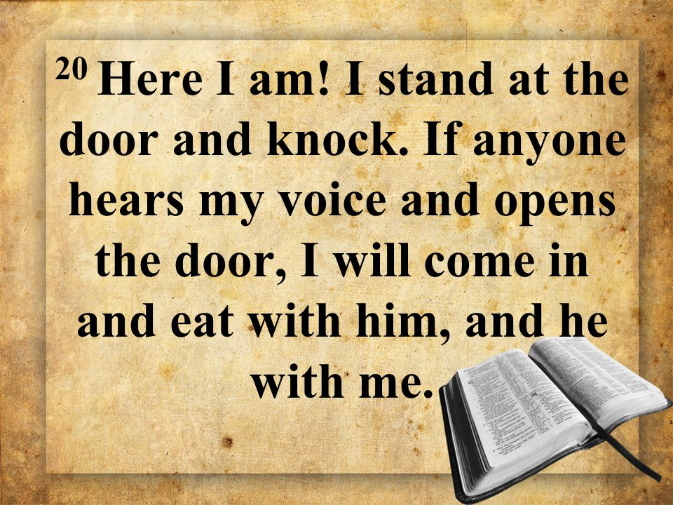 20 Here I am! I stand at the door and knock. If anyone hears my voice and opens the door, I will come in and eat with him, and he with me.