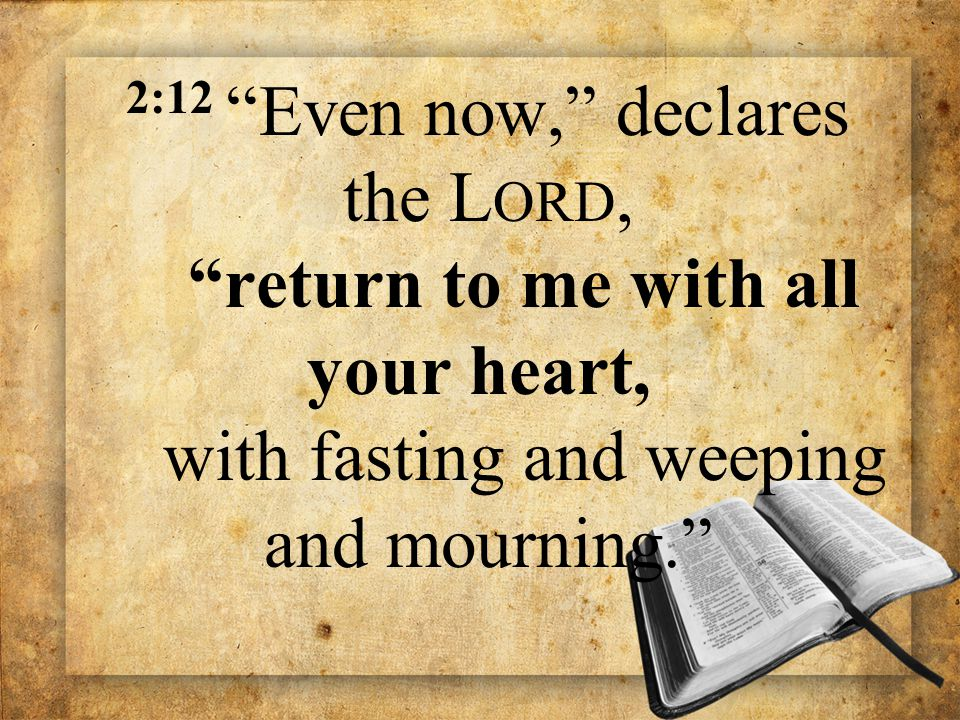 "2:12 ""Even now,"" declares the L ORD, ""return to me with all your heart, with fasting and weeping and mourning."""