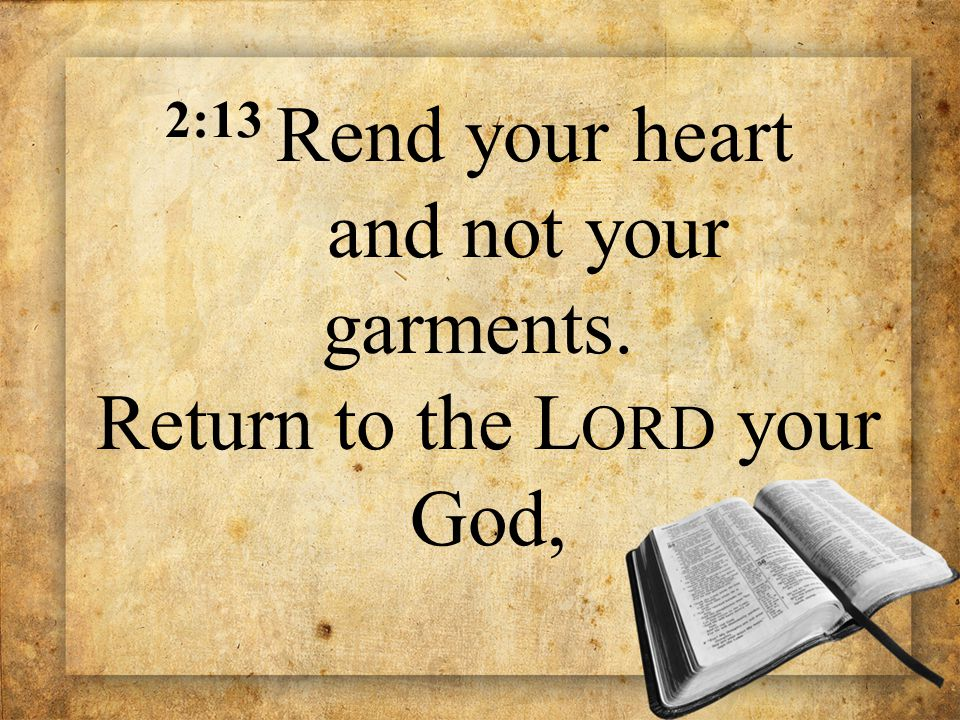2:13 Rend your heart and not your garments. Return to the L ORD your God,