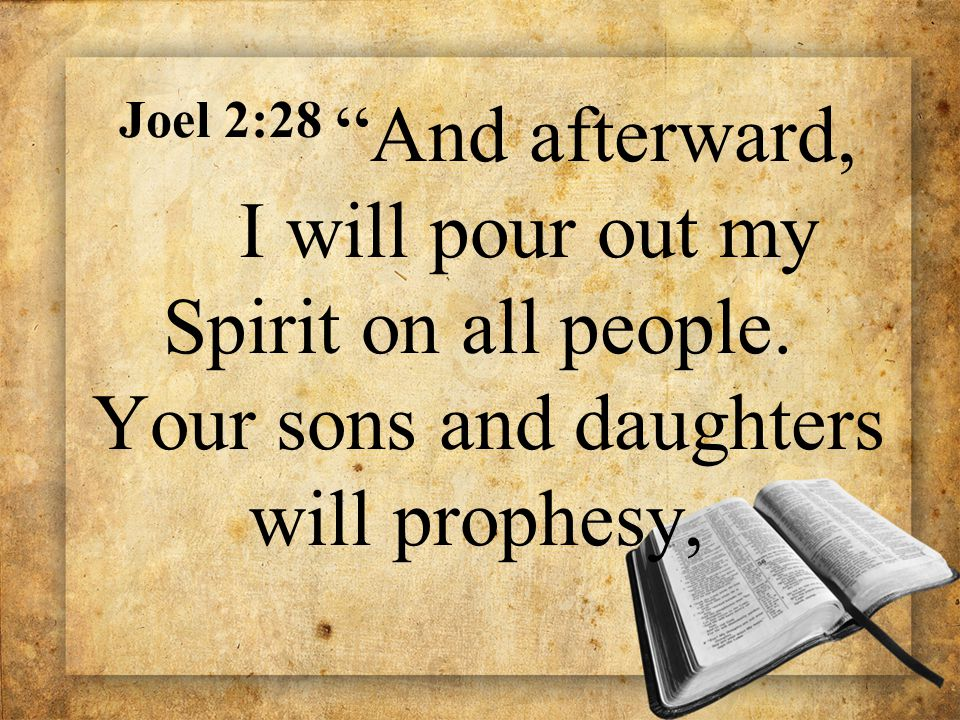 "Joel 2:28 ""And afterward, I will pour out my Spirit on all people. Your sons and daughters will prophesy,"