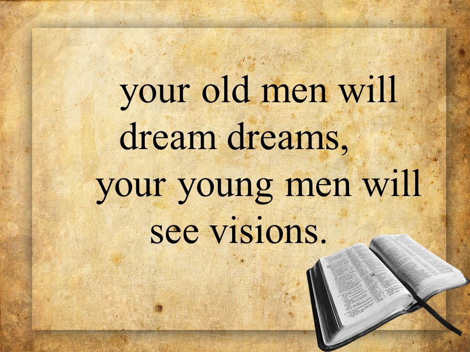 your old men will dream dreams, your young men will see visions.