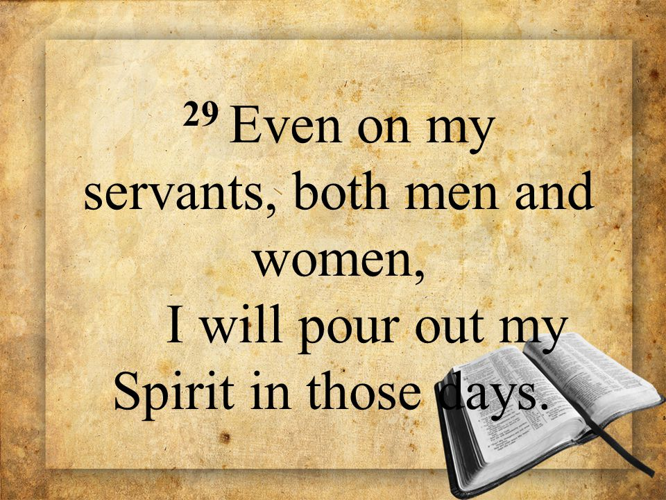 29 Even on my servants, both men and women, I will pour out my Spirit in those days.