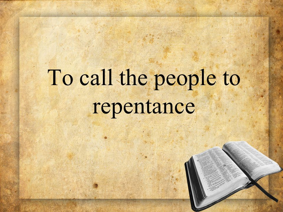 To call the people to repentance