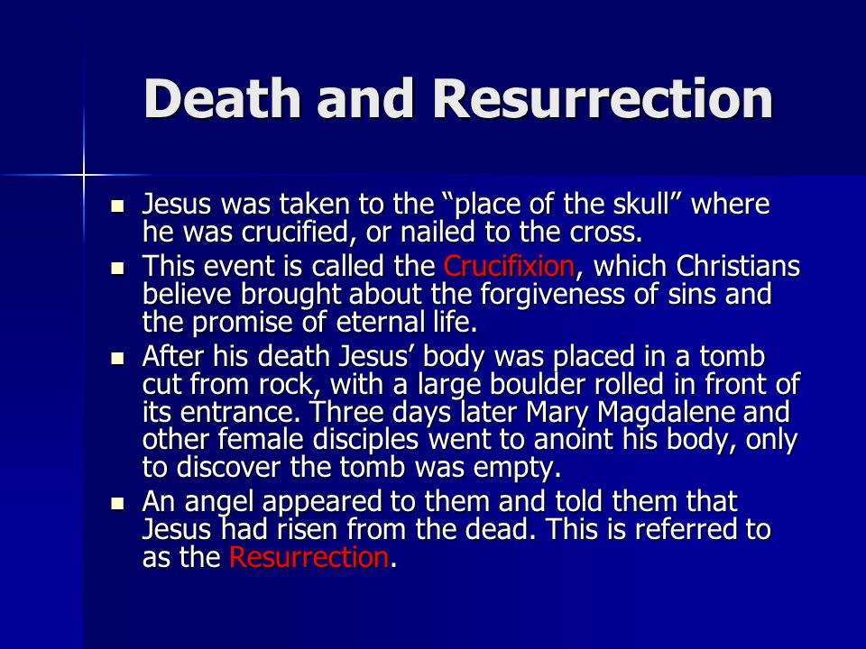 Death and Resurrection Jesus was taken to the place of the skull where he was crucified, or nailed to the cross.