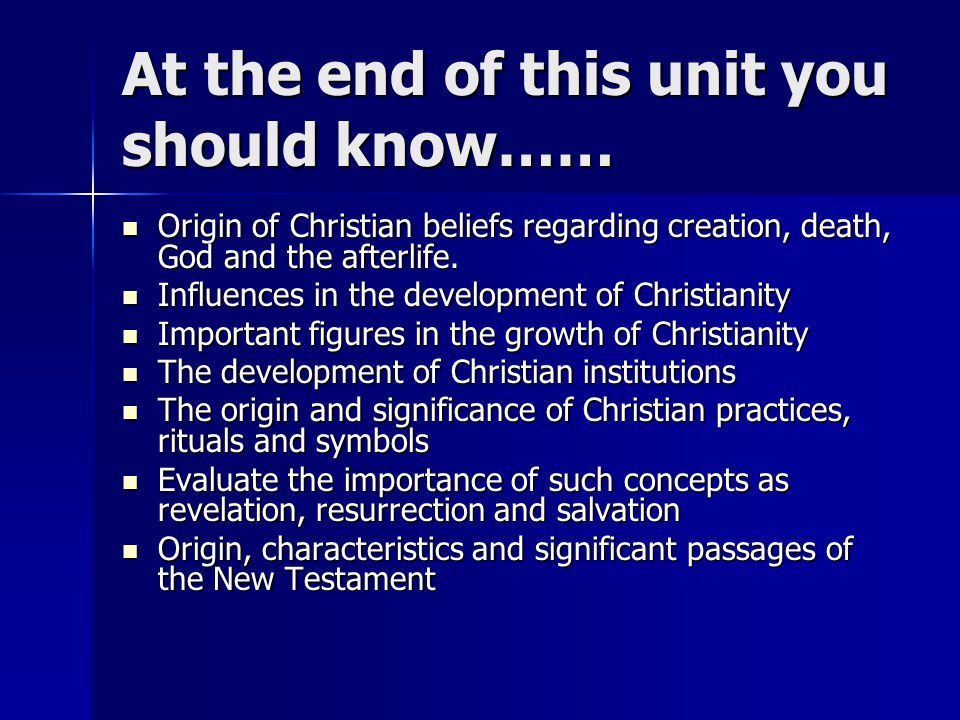 At the end of this unit you should know…… Origin of Christian beliefs regarding creation, death, God and the afterlife.