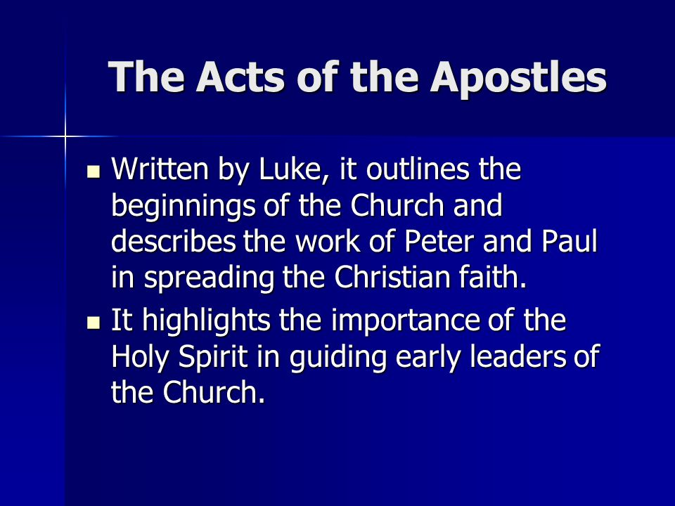 The Acts of the Apostles Written by Luke, it outlines the beginnings of the Church and describes the work of Peter and Paul in spreading the Christian faith.