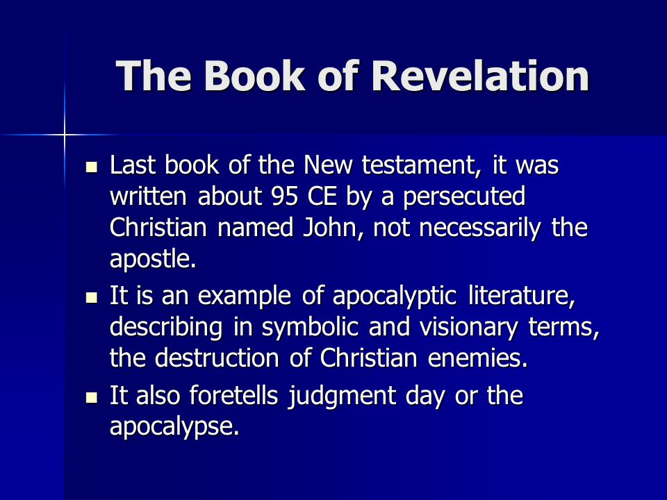 The Book of Revelation Last book of the New testament, it was written about 95 CE by a persecuted Christian named John, not necessarily the apostle.