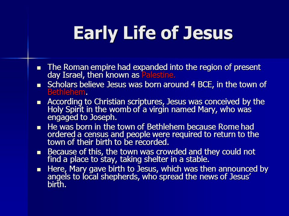 Early Life of Jesus The Roman empire had expanded into the region of present day Israel, then known as Palestine.