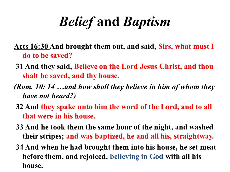 Belief and Baptism Acts 16:30 And brought them out, and said, Sirs, what must I do to be saved.