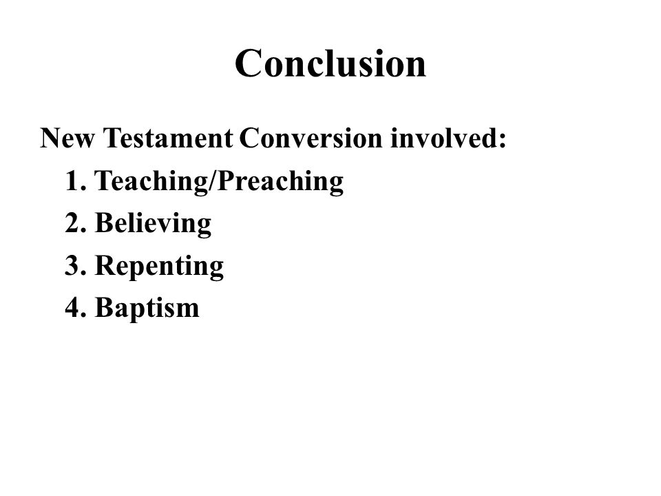 Conclusion New Testament Conversion involved: 1. Teaching/Preaching 2.
