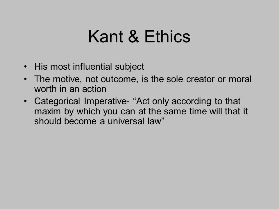 Kant & Ethics His most influential subject The motive, not outcome, is the sole creator or moral worth in an action Categorical Imperative- Act only according to that maxim by which you can at the same time will that it should become a universal law