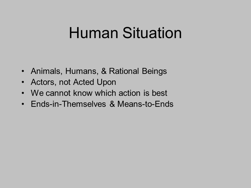 Human Situation Animals, Humans, & Rational Beings Actors, not Acted Upon We cannot know which action is best Ends-in-Themselves & Means-to-Ends