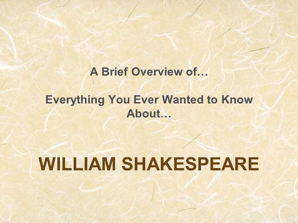 A Brief Overview of… Everything You Ever Wanted to Know About… WILLIAM SHAKESPEARE