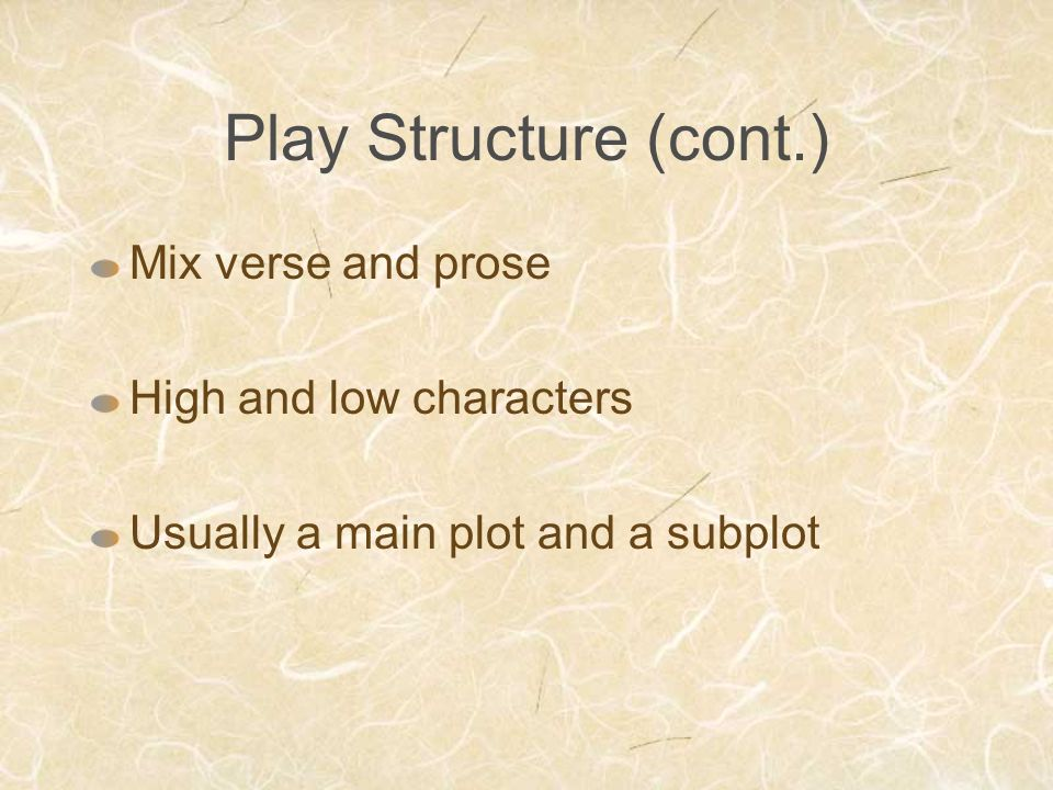 Play Structure (cont.) Mix verse and prose High and low characters Usually a main plot and a subplot