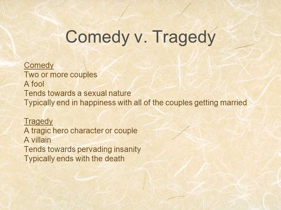 Comedy v. Tragedy Comedy Two or more couples A fool Tends towards a sexual nature Typically end in happiness with all of the couples getting married T