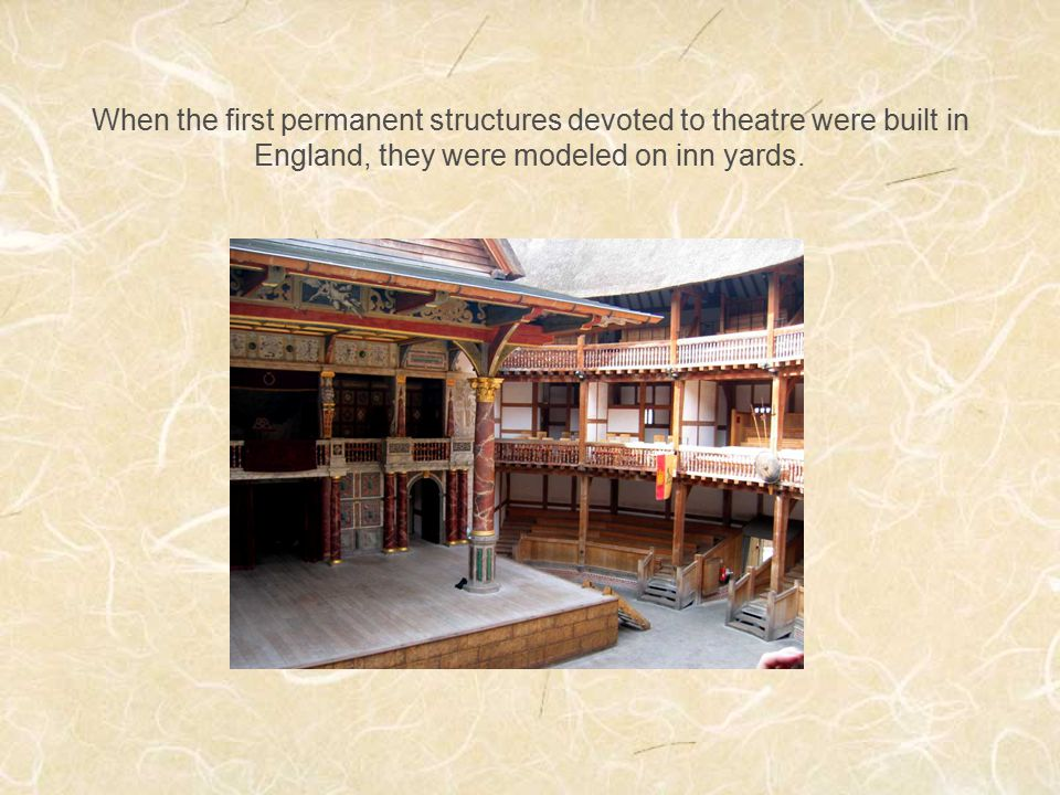 When the first permanent structures devoted to theatre were built in England, they were modeled on inn yards.