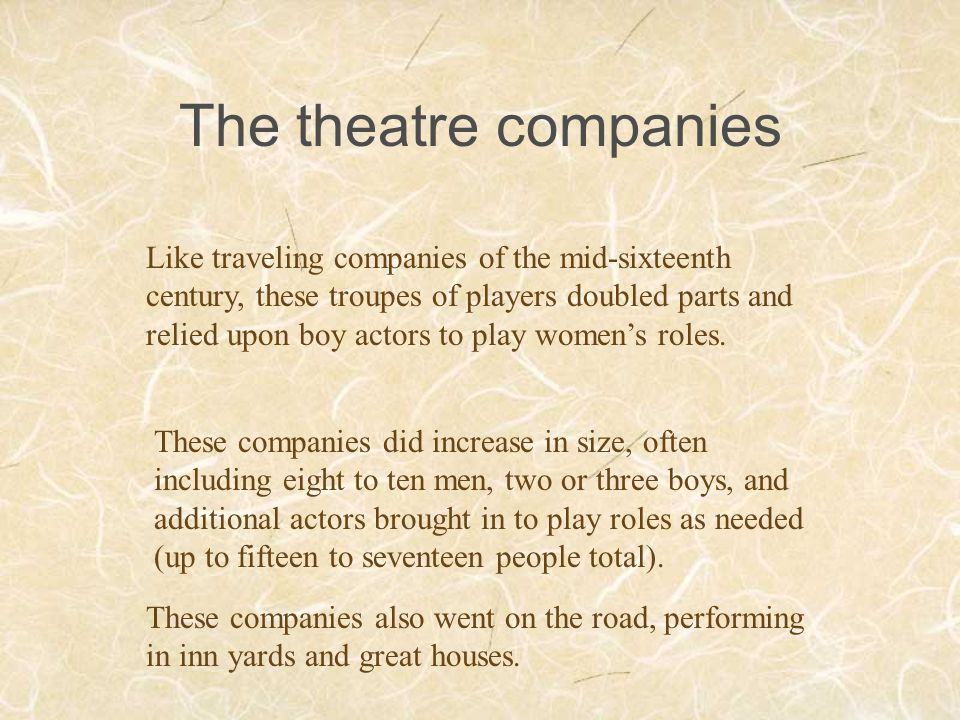 The theatre companies Like traveling companies of the mid-sixteenth century, these troupes of players doubled parts and relied upon boy actors to play