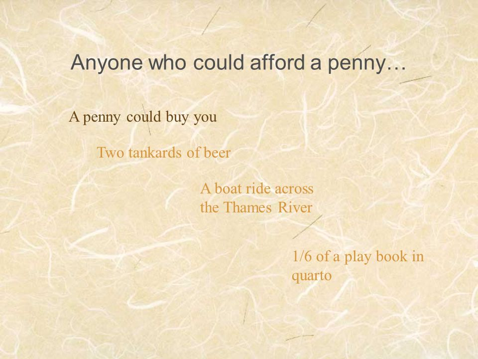 Anyone who could afford a penny… A penny could buy you Two tankards of beer A boat ride across the Thames River 1/6 of a play book in quarto