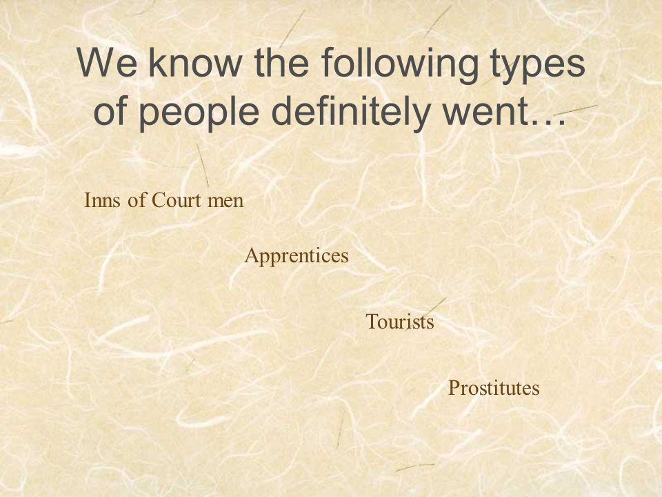 We know the following types of people definitely went… Inns of Court men Apprentices Tourists Prostitutes
