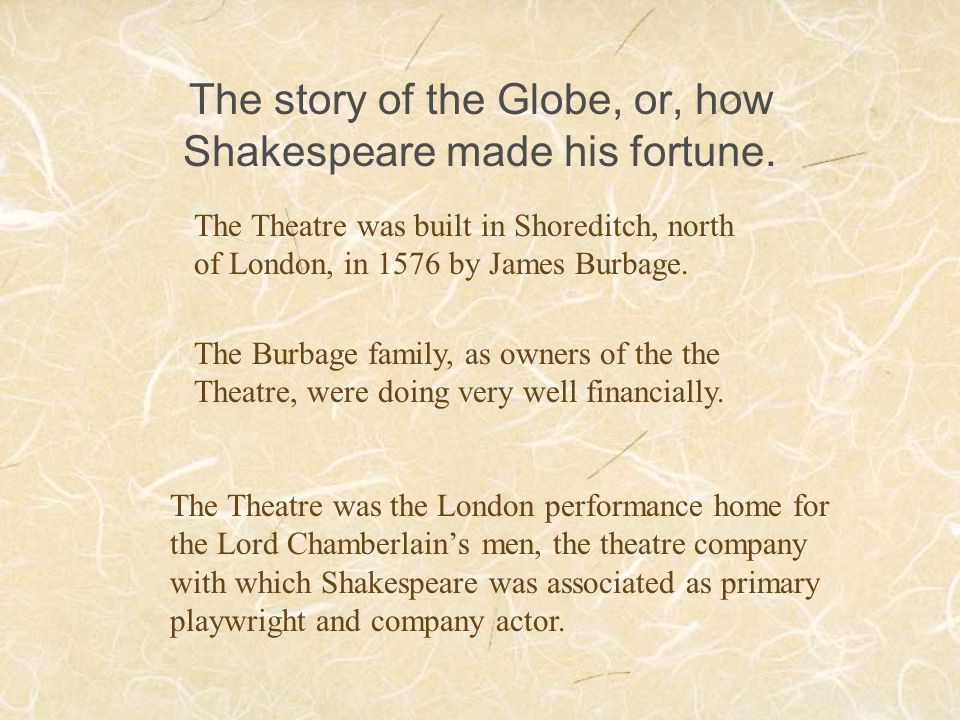 The story of the Globe, or, how Shakespeare made his fortune. The Theatre was built in Shoreditch, north of London, in 1576 by James Burbage. The Burb