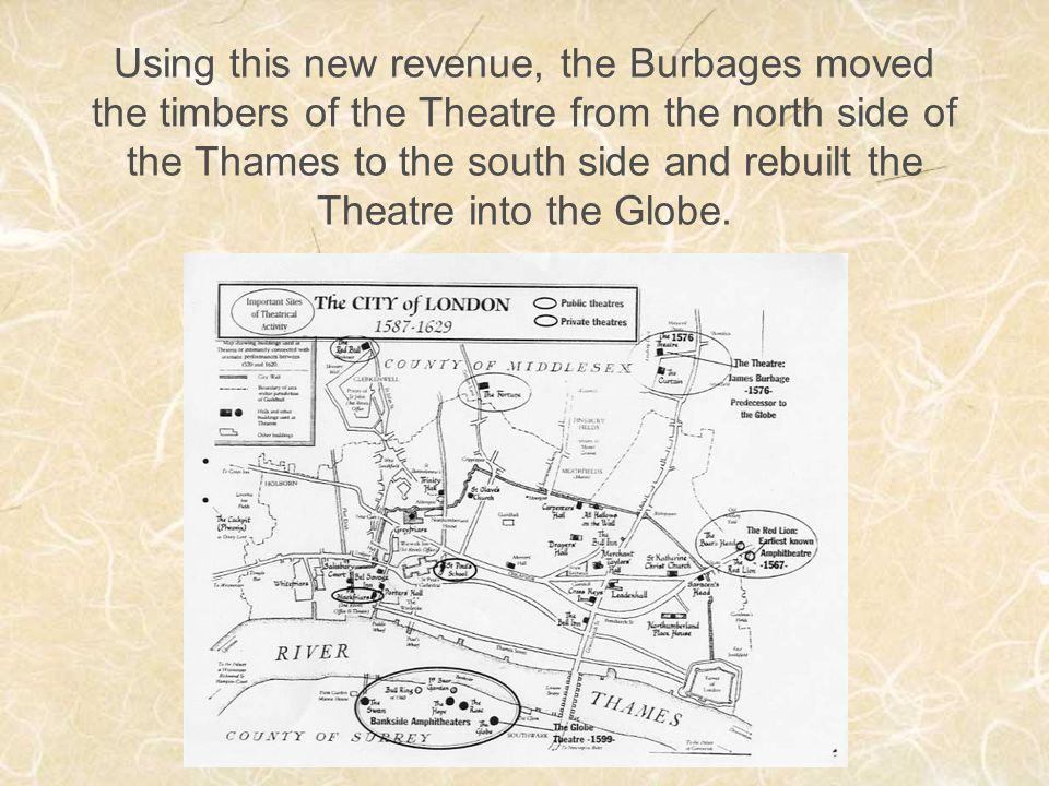 Using this new revenue, the Burbages moved the timbers of the Theatre from the north side of the Thames to the south side and rebuilt the Theatre into