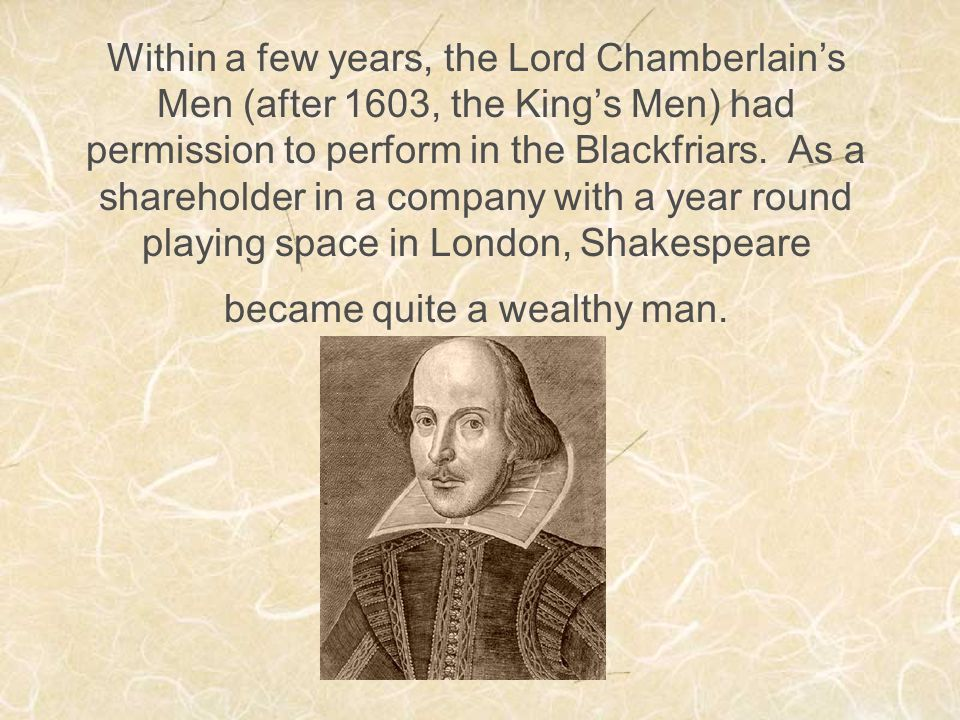 Within a few years, the Lord Chamberlain's Men (after 1603, the King's Men) had permission to perform in the Blackfriars. As a shareholder in a compan