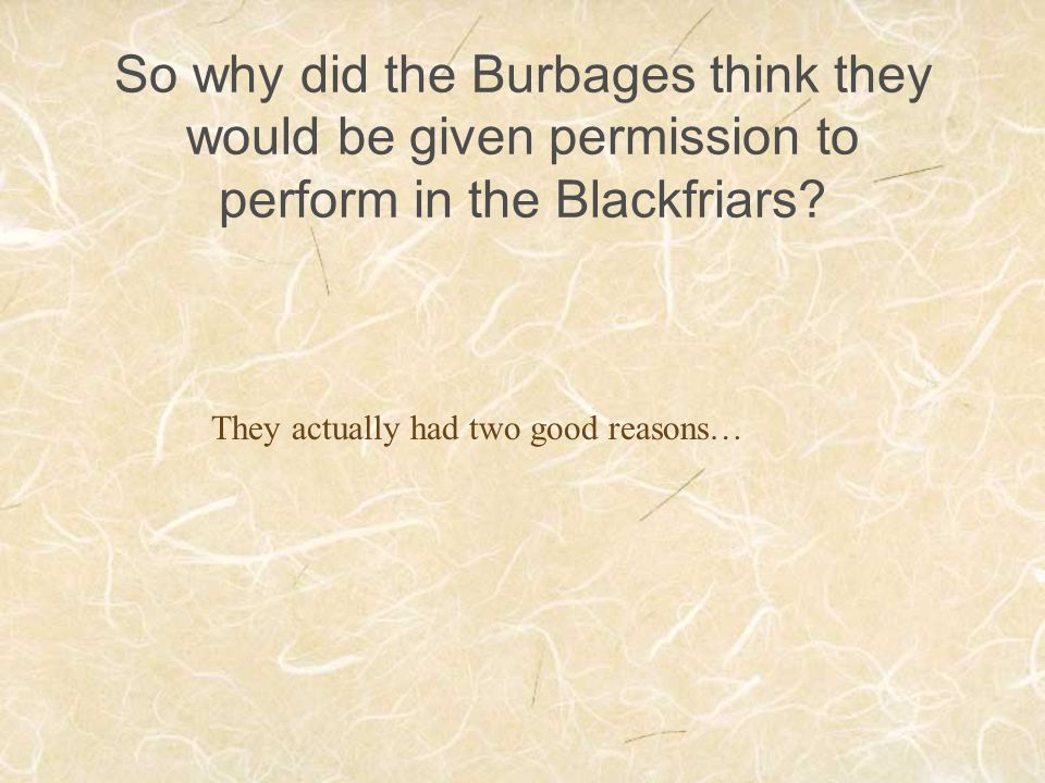 So why did the Burbages think they would be given permission to perform in the Blackfriars? They actually had two good reasons…