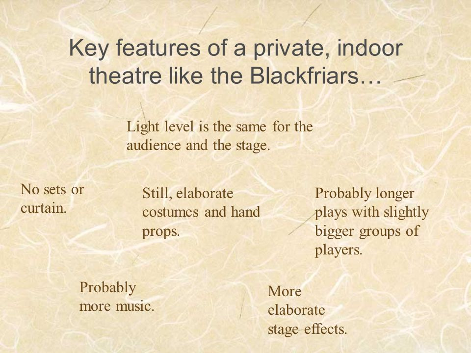 Key features of a private, indoor theatre like the Blackfriars… Light level is the same for the audience and the stage. No sets or curtain. Still, ela
