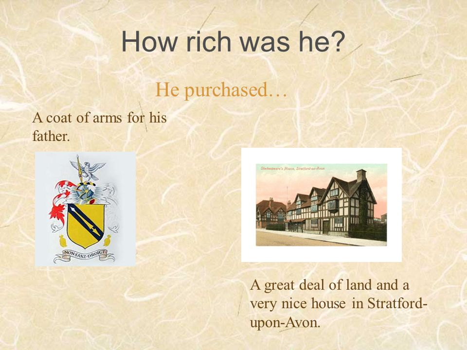 How rich was he? A coat of arms for his father. A great deal of land and a very nice house in Stratford- upon-Avon. He purchased…