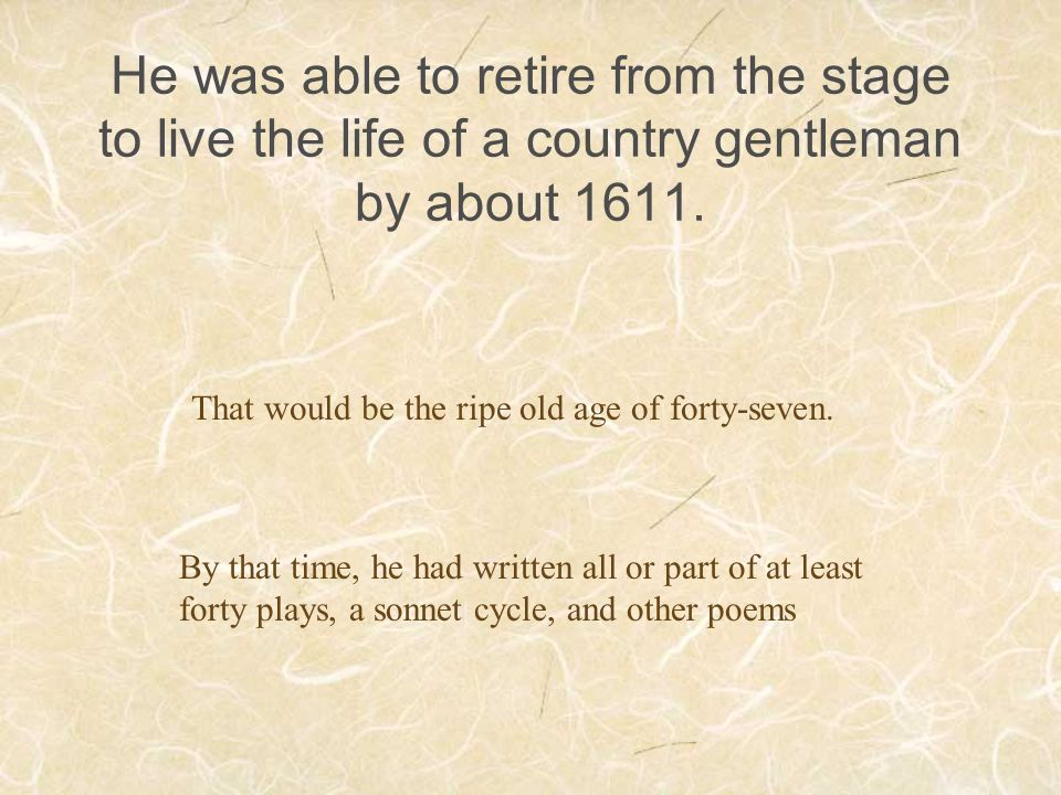He was able to retire from the stage to live the life of a country gentleman by about 1611. That would be the ripe old age of forty-seven. By that tim