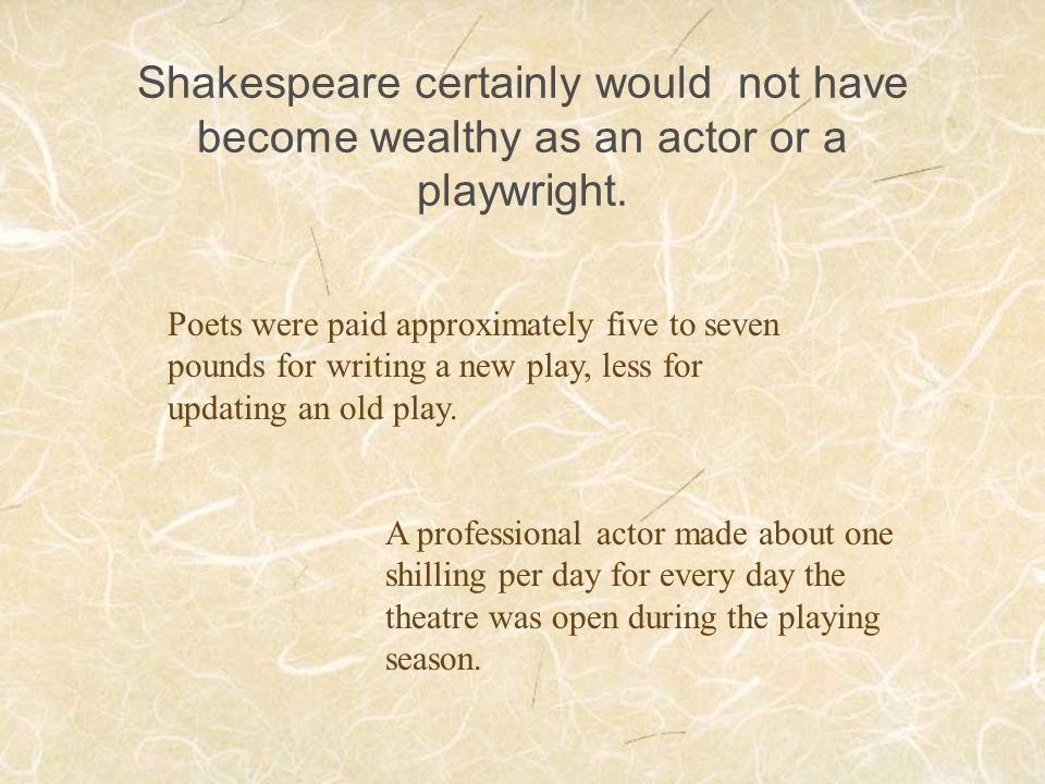 Shakespeare certainly would not have become wealthy as an actor or a playwright. Poets were paid approximately five to seven pounds for writing a new