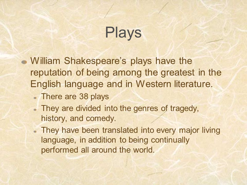 Plays William Shakespeare's plays have the reputation of being among the greatest in the English language and in Western literature. There are 38 play