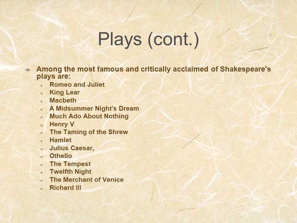 Plays (cont.) Among the most famous and critically acclaimed of Shakespeare's plays are: Romeo and Juliet King Lear Macbeth A Midsummer Night's Dream