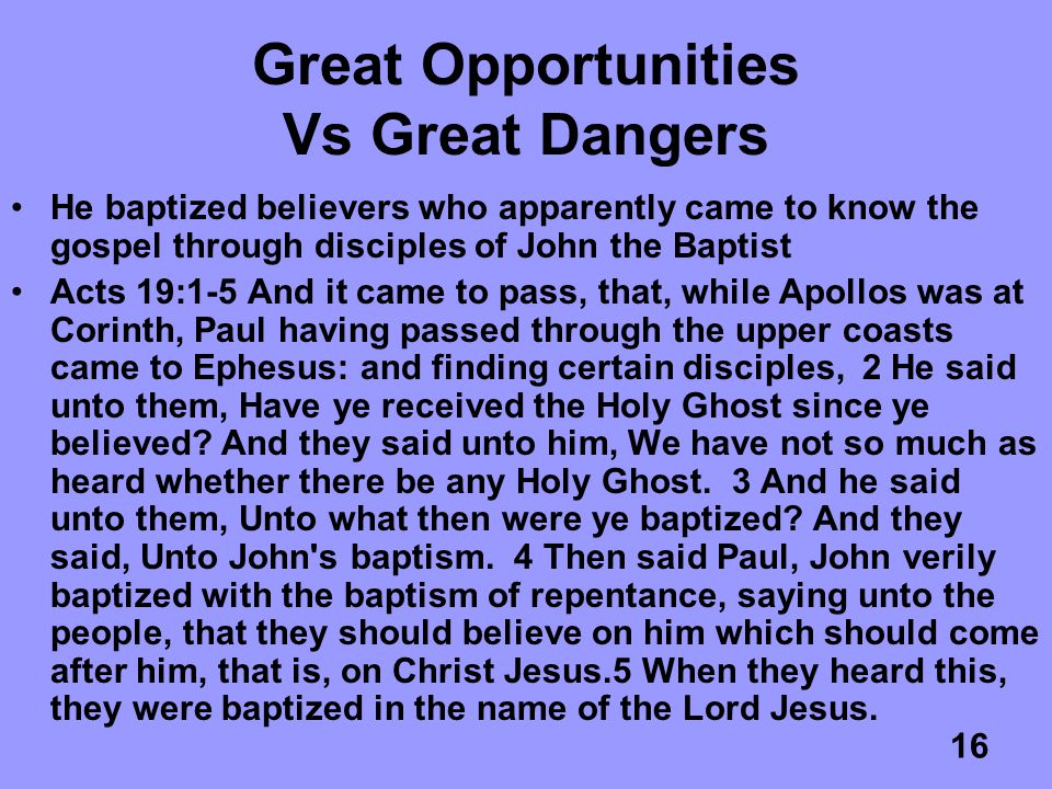 16 Great Opportunities Vs Great Dangers He baptized believers who apparently came to know the gospel through disciples of John the Baptist Acts 19:1-5 And it came to pass, that, while Apollos was at Corinth, Paul having passed through the upper coasts came to Ephesus: and finding certain disciples, 2 He said unto them, Have ye received the Holy Ghost since ye believed.