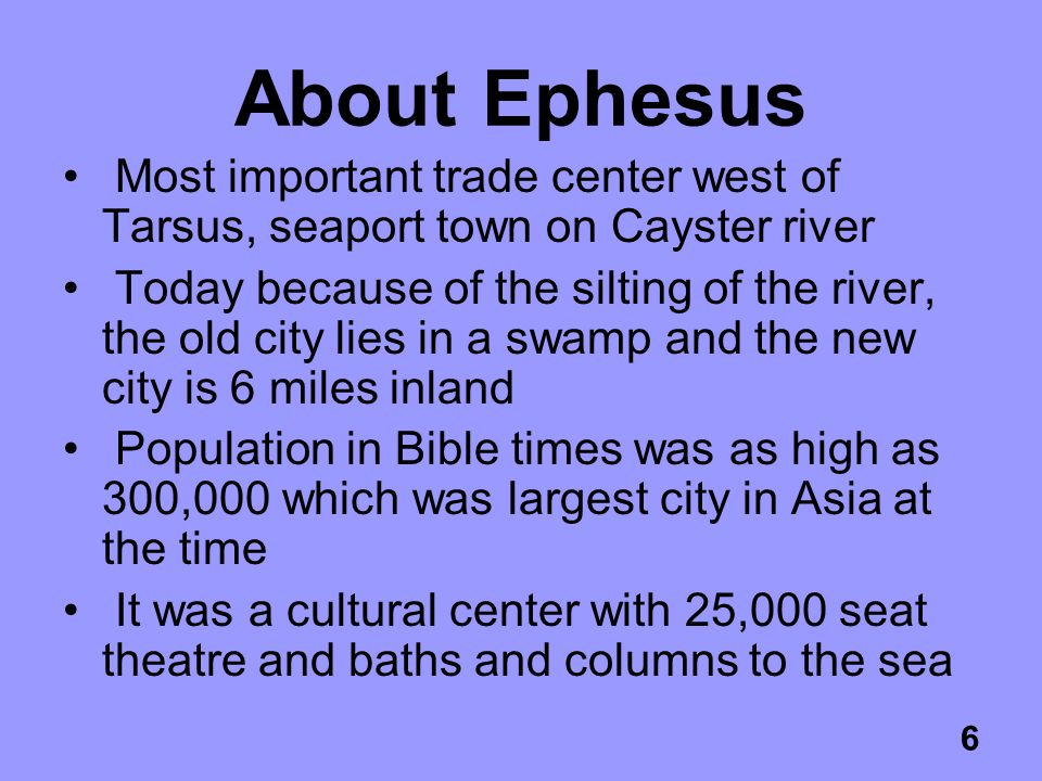 6 About Ephesus Most important trade center west of Tarsus, seaport town on Cayster river Today because of the silting of the river, the old city lies in a swamp and the new city is 6 miles inland Population in Bible times was as high as 300,000 which was largest city in Asia at the time It was a cultural center with 25,000 seat theatre and baths and columns to the sea