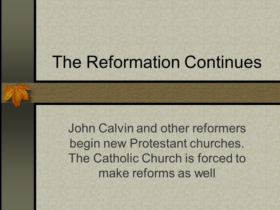The Reformation Continues John Calvin and other reformers begin new Protestant churches. The Catholic Church is forced to make reforms as well