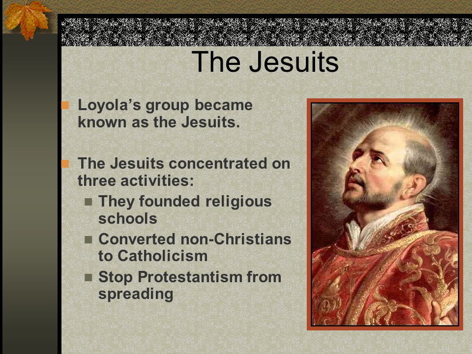 The Jesuits Loyola's group became known as the Jesuits.