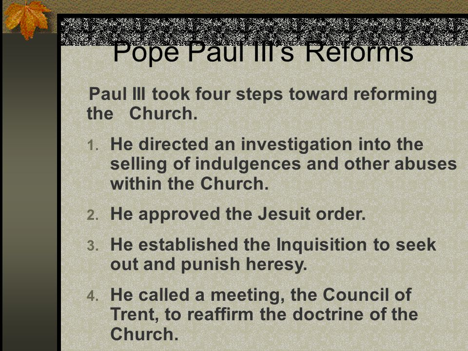 Pope Paul III's Reforms Paul III took four steps toward reforming the Church. 1. He directed an investigation into the selling of indulgences and othe