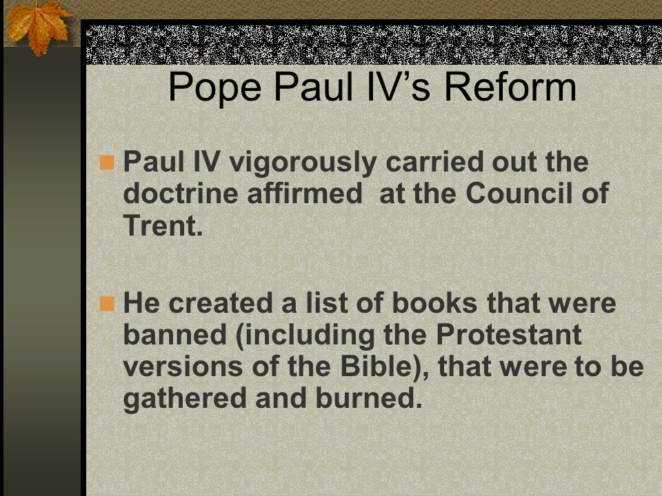 Pope Paul IV's Reform Paul IV vigorously carried out the doctrine affirmed at the Council of Trent. He created a list of books that were banned (inclu