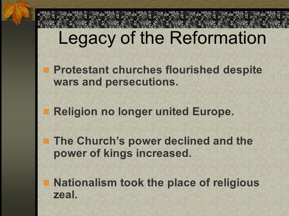 Legacy of the Reformation Protestant churches flourished despite wars and persecutions. Religion no longer united Europe. The Church's power declined