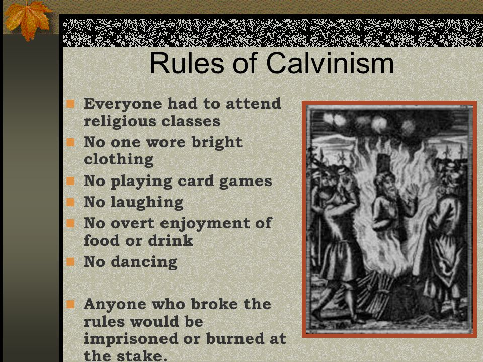 Rules of Calvinism Everyone had to attend religious classes No one wore bright clothing No playing card games No laughing No overt enjoyment of food or drink No dancing Anyone who broke the rules would be imprisoned or burned at the stake.