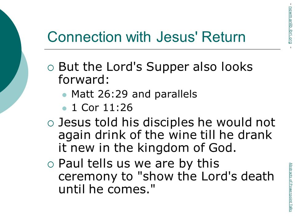 Connection with Jesus Return  But the Lord s Supper also looks forward: Matt 26:29 and parallels 1 Cor 11:26  Jesus told his disciples he would not again drink of the wine till he drank it new in the kingdom of God.