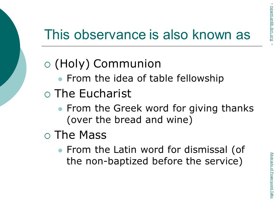 This observance is also known as  (Holy) Communion From the idea of table fellowship  The Eucharist From the Greek word for giving thanks (over the bread and wine)  The Mass From the Latin word for dismissal (of the non-baptized before the service) Abstracts of Powerpoint Talks - newmanlib.ibri.org -newmanlib.ibri.org