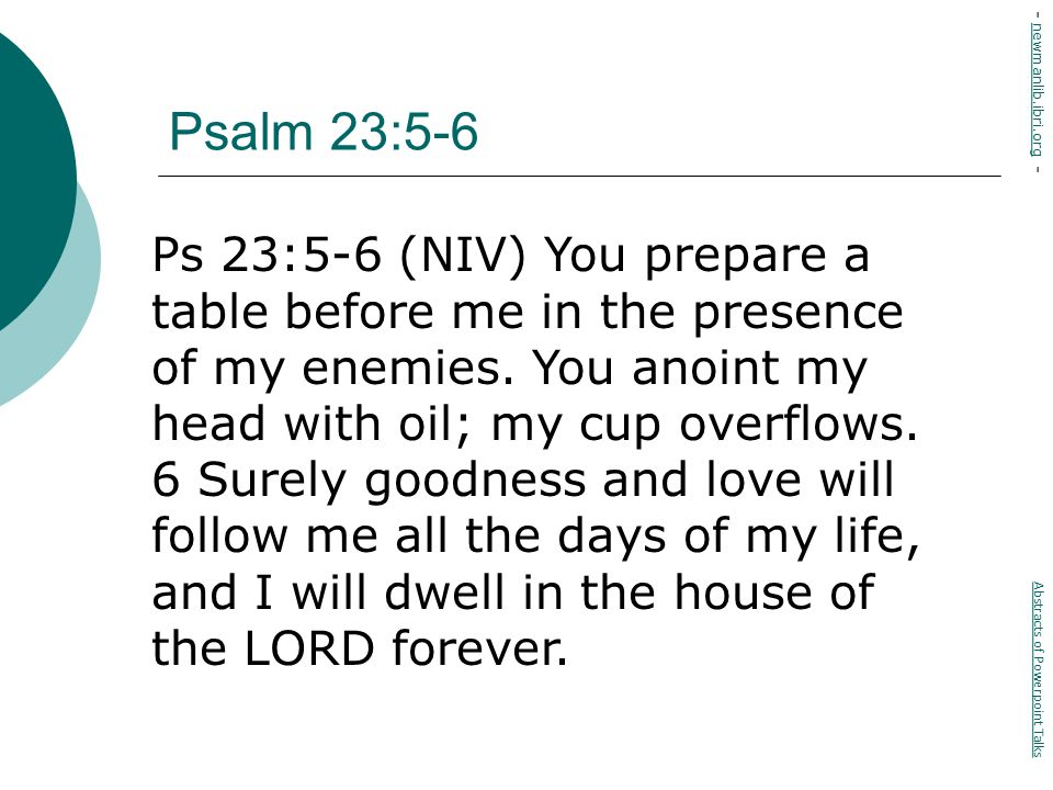 Psalm 23:5-6 Ps 23:5-6 (NIV) You prepare a table before me in the presence of my enemies.
