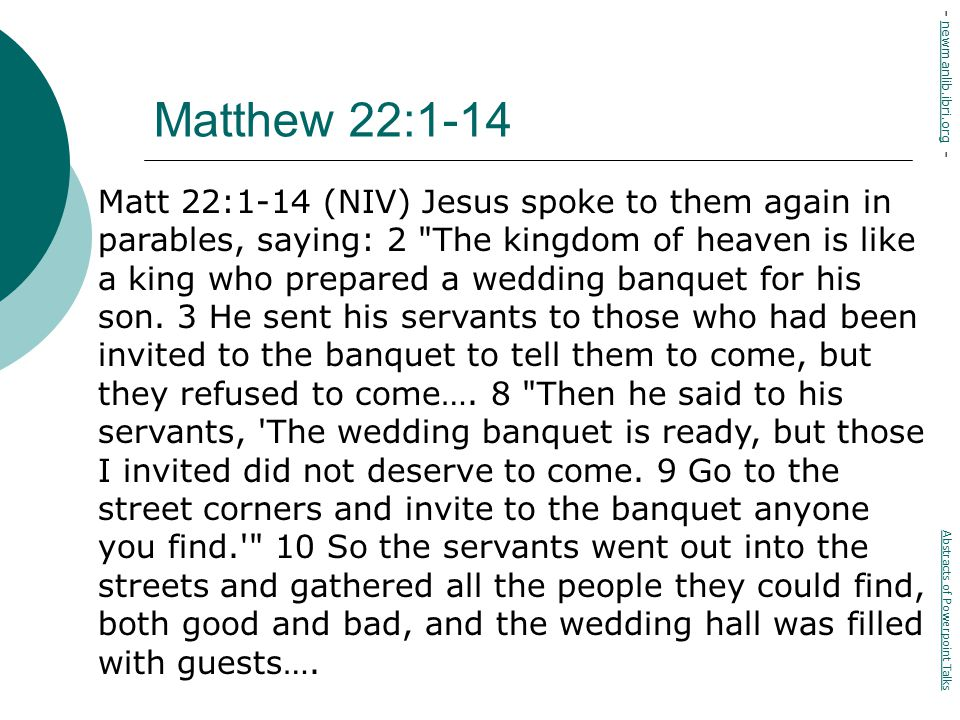 Matthew 22:1-14 Matt 22:1-14 (NIV) Jesus spoke to them again in parables, saying: 2 The kingdom of heaven is like a king who prepared a wedding banquet for his son.