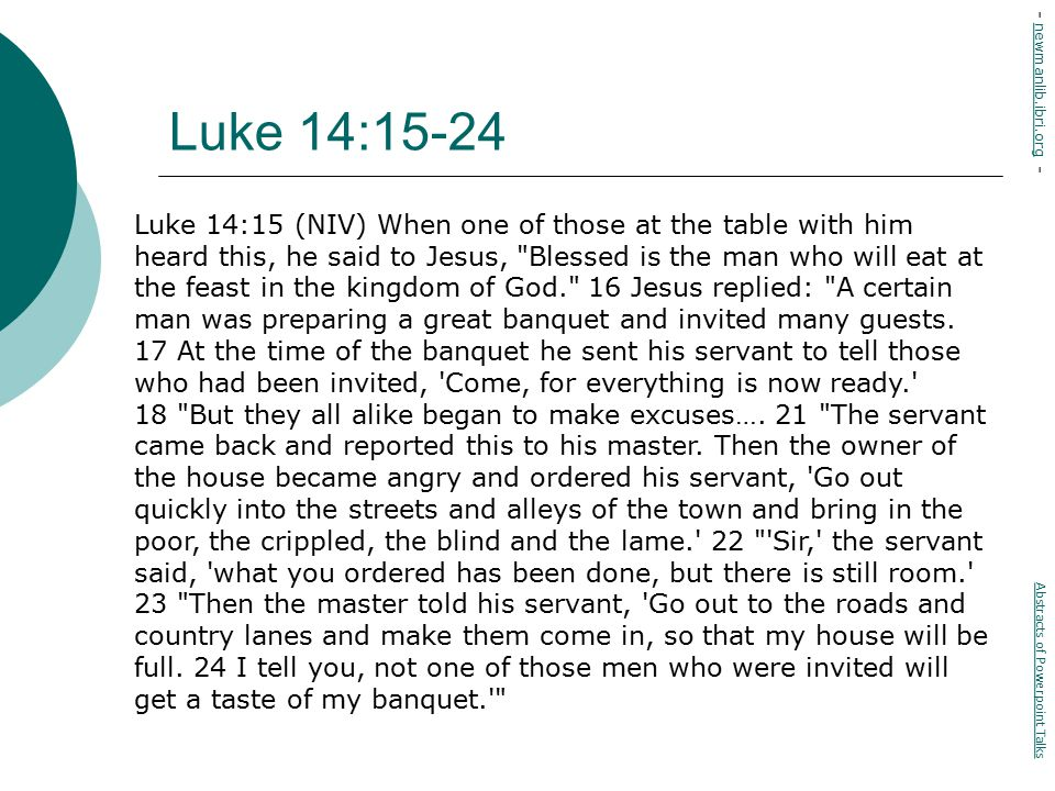 Luke 14:15-24 Luke 14:15 (NIV) When one of those at the table with him heard this, he said to Jesus, Blessed is the man who will eat at the feast in the kingdom of God. 16 Jesus replied: A certain man was preparing a great banquet and invited many guests.